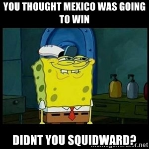 Don't you, Squidward? - you thought mexico was going to win didnt you squidward?
