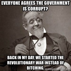 1889 [10] guy - everyone agrees the government is corrupt? back in my day, we started the revolutionary war instead of bitching.