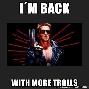 Arnold Terminator - i´m back with more trolls