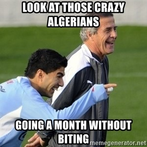Luis Suarez - Look at those crazy Algerians  Going a month without biting