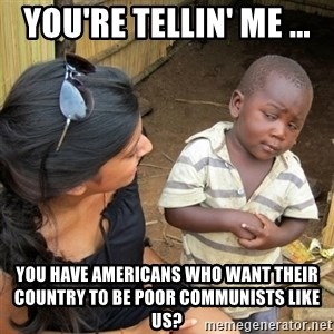 skeptical black kid - You're Tellin' Me ... You have Americans who want their country to be poor communists like us?