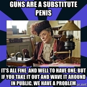 Maggie Smith being a boss - GUNS ARE A SUBSTITUTE PENIS IT'S ALL FINE  AND WELL TO HAVE ONE, BUT IF YOU TAKE IT OUT AND WAVE IT AROUND IN PUBLIC, WE HAVE A PROBLEM