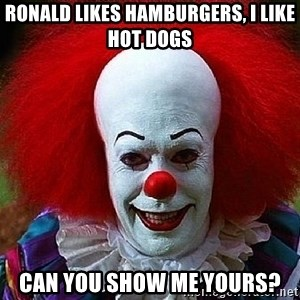 Pennywise the Clown - ronald likes hamburgers, I like hot dogs can you show me yours?
