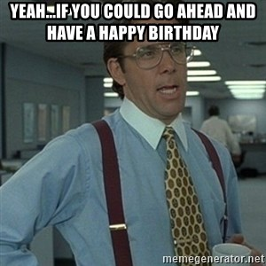 Office Space Boss - yeah...if you could go ahead and have a happy birthday