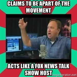 Alex Jones  - claims to be apart of the movement acts like a fox news talk show host