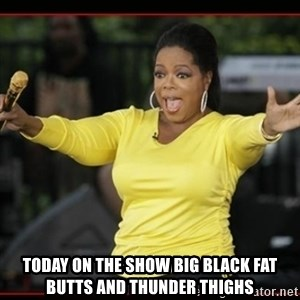 Overly-Excited Oprah!!!  -  today on the show big black fat butts and thunder thighs