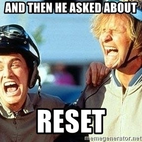 Dumb and Dumber - And then he asked about  RESET