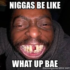 The No Teeth Man - niggas be like  What up bae