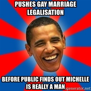 Obama - pushes gay marriage legalisation before public finds out michelle is really a man