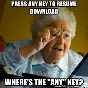 "Internet Grandma Surprise - Press any key to resume download where's the ""any"" key?"
