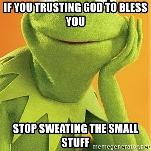 Kermit the frog - If you trusting God to bless you stop sweating the small stuff