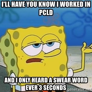 I'll have you know Spongebob - I'll have you know I worked in PCLD And I only HEard a swear word ever 3 seconds