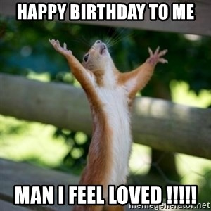 Praising Squirrel - Happy birthday to me Man I feel loved !!!!!