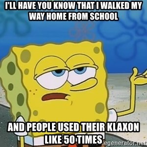 I'll have you know Spongebob - i'll have you know that i walked my way home from school and people used their klaxon like 50 times