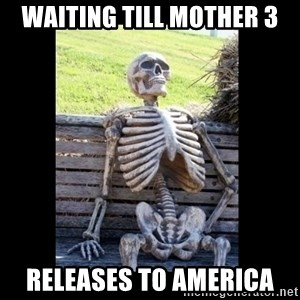 Still Waiting - waiting till Mother 3 releases to America