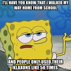 I'll have you know Spongebob - i'll have you know that i walked my way home from school and people only used their klaxons like 50 times