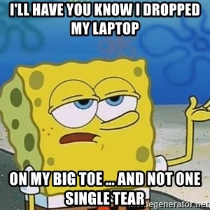 I'll have you know Spongebob - I'll have you know i dropped my laptop  ON MY BIG TOE ... and not one single tear