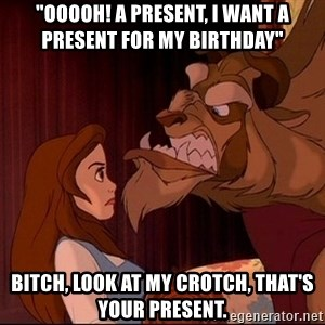 """BeastGuy - """"Ooooh! a present, i want a present for my birthday"""" bitCH, LOOK AT MY CROTCH, THAT'S YOUR PRESENT."""