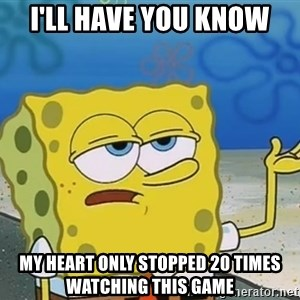 I'll have you know Spongebob - I'll have you know my heart only stopped 20 times watching this game