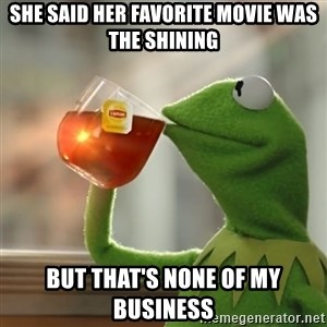 Kermit The Frog Drinking Tea - she said her favorite movie was the shining but that's none of my business