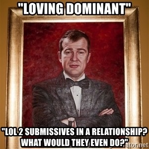 "Douchey Dom - ""loving dominant"" ""LOL 2 submissives in a relationship? what would they even do?"""