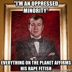 "Douchey Dom - ""I'm an oppressed minority"" everything on the planet affirms his rape fetish"