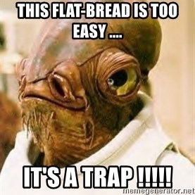Its A Trap - This flat-bread is too easy .... IT'S A TRAP !!!!!