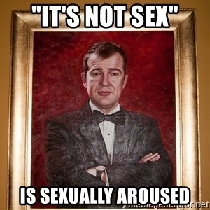 """Douchey Dom - """"It's not sex"""" IS Sexually aroused"""