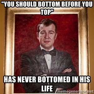 "Douchey Dom - ""You should bottom before you top"" Has never bottomed in his life"