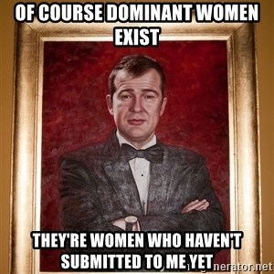 Douchey Dom - Of course Dominant women exist They're women who haven't submitted to me yet