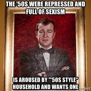 """Douchey Dom - The '50s were repressed and full of sexism Is aroused by """"'50s style"""" household and wants one"""