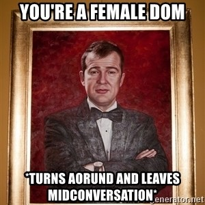 Douchey Dom - you're a female dom *turns aorund and leaves midconversation*