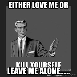 kill yourself guy - either love me or leave me alone......