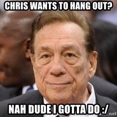 Donald Sterling - Chris wants to hang out? Nah dude i gotta do :/