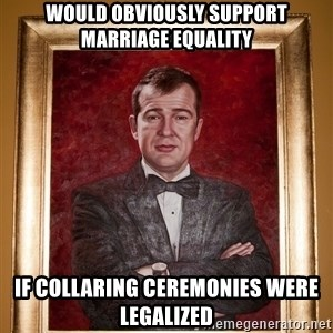 Douchey Dom - would obviously support marriage equality if collaring ceremonies were legalized