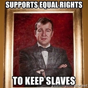 Douchey Dom - supports equal rights to keep slaves