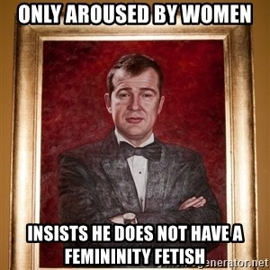 Douchey Dom - only aroused by women insists he does not have a femininity fetish