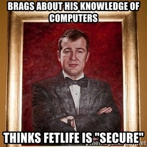 "Douchey Dom - brags about his knowledge of computers thinks FetLife is ""secure"""