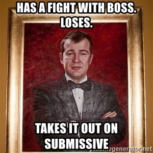 Douchey Dom - has a fight with boss. loses. takes it out on submissive
