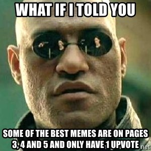 What if I told you / Matrix Morpheus - what if I told you some of the best memes are on pages 3, 4 and 5 and only have 1 upvote