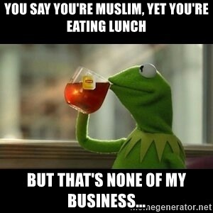 Kermit The Frog Drinking Tea - You say you're muslim, yet you're eating lunch but that's none of my business...
