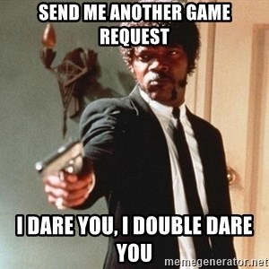 I double dare you - send me another game request i dare you, i double dare you