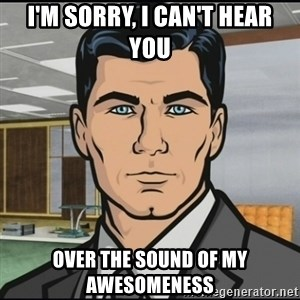 Archer - i'm sorry, i can't hear you over the sound of my awesomeness