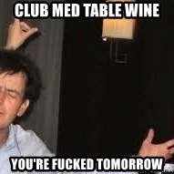 Drunk Charlie Sheen - club med table wine you're fucked tomorrow