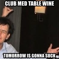 Drunk Charlie Sheen - club med table wine tomorrow is gonna suck