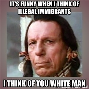 Crying Indian - it's funny when i think of illegal immigrants  i think of you white man