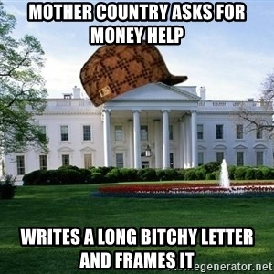 scumbag whitehouse - Mother country asks for money help writes a long bitchy letter and frames it