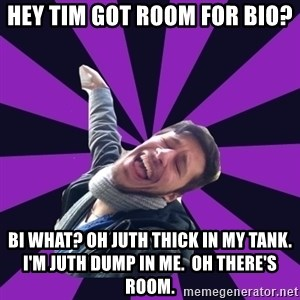 Overtly Homosexual Dan - Hey Tim got room for bio? Bi what? oh juth thick in my tank. I'm juth dump in me.  Oh there's room.