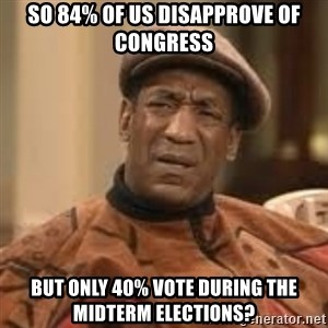 Confused Bill Cosby  - So 84% of us disapprove of congress but only 40% vote during the midterm elections?