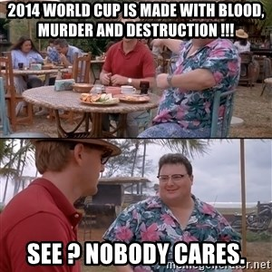 nobody cares - 2014 world cup is made with blood, murder and destruction !!! see ? nobody cares.